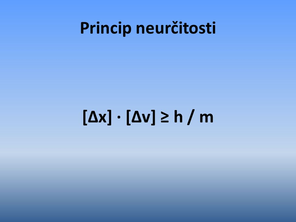 Princip neurčitosti [∆x] ∙ [∆v] ≥ h / m